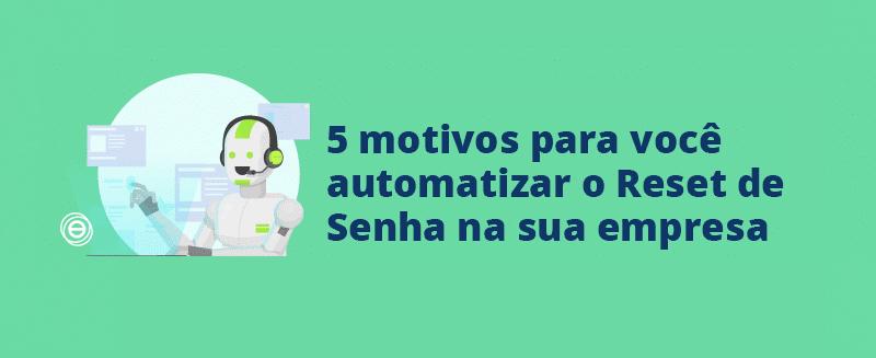 Reset de Senha – 5 motivos para você automatizá-lo na sua empresa