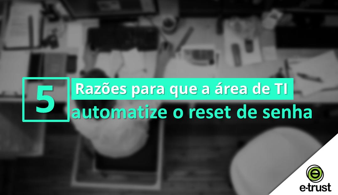 5 razões para que a área de TI automatize o reset de senha