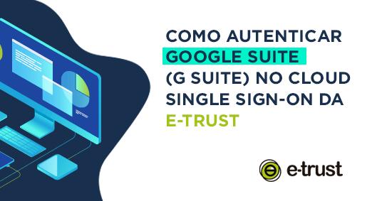 Como Autenticar Google Suite (G Suite) no E-TRUST Cloud Single Sign-On