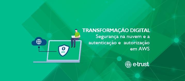 Transformação Digital – Segurança na nuvem e a autenticação e autorização em AWS