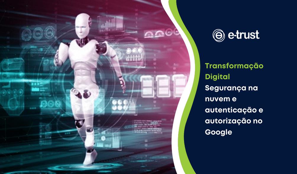 Transformação Digital – Segurança na nuvem e a autenticação e autorização no Google